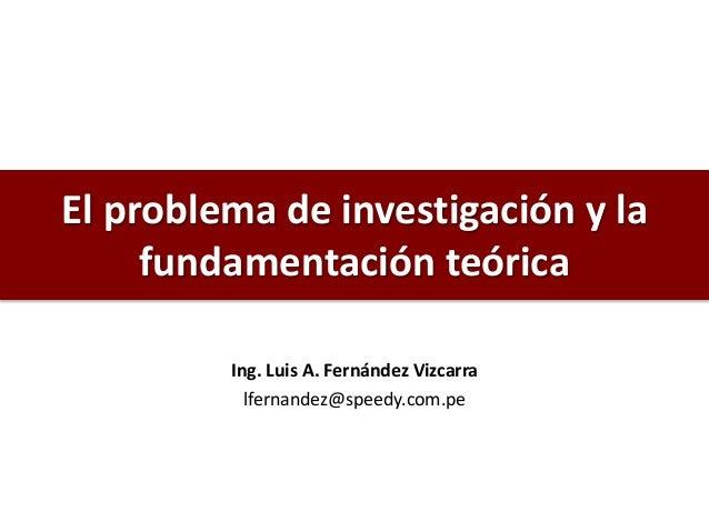El problema de investigación y la fundamentación teórica Ing. Luis A. Fernández Vizcarra lfernandez@speedy.com.pe