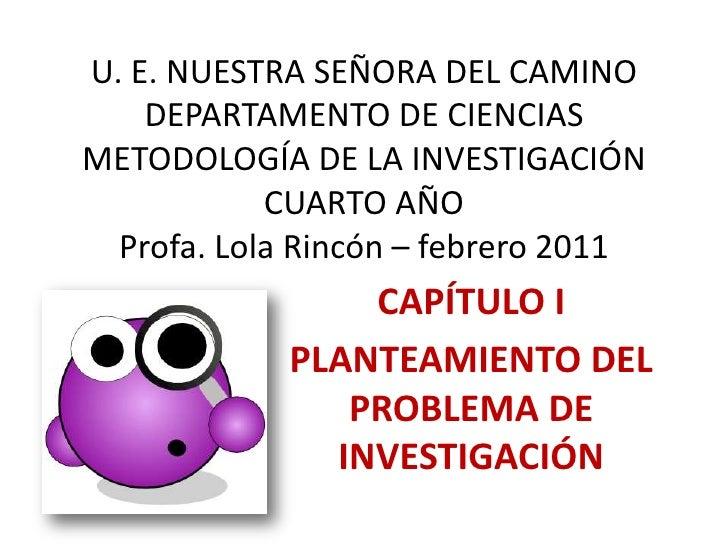 U. E. NUESTRA SEÑORA DEL CAMINODEPARTAMENTO DE CIENCIASMETODOLOGÍA DE LA INVESTIGACIÓNCUARTO AÑOProfa. Lola Rincón – febre...