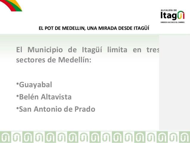 EL POT DE MEDELLIN, UNA MIRADA DESDE ITAGÜÍ  El Municipio de Itagüí limita en tres  sectores de Medellín:  •Guayabal  •Bel...