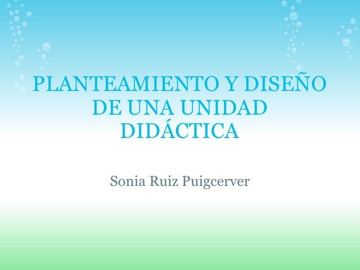 PLANTEAMIENTO Y DISEÑO DE UNA UNIDAD DIDÁCTICA Sonia Ruiz Puigcerver