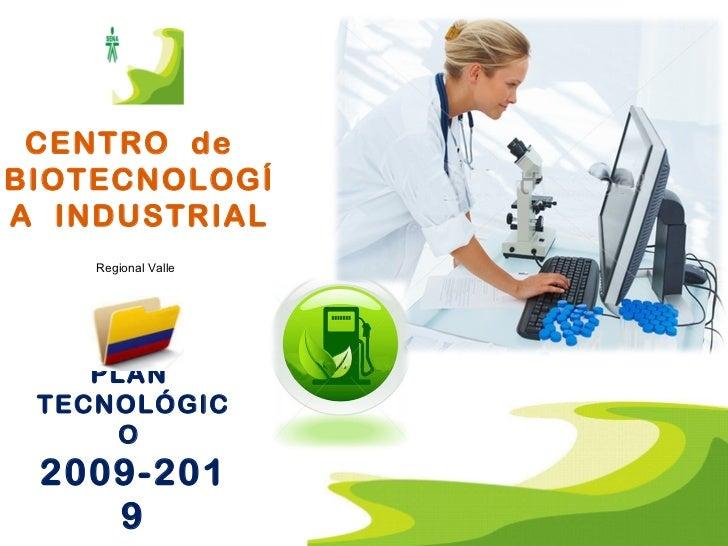 CENTRO  de  BIOTECNOLOGÍA  INDUSTRIAL PLAN  TECNOLÓGICO  2009-2019 Regional Valle
