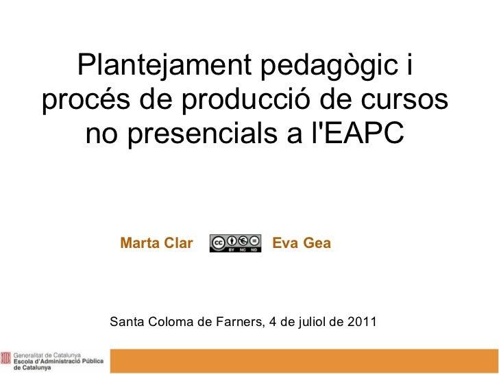 Plantejament pedagògic iprocés de producció de cursos   no presencials a lEAPC     Marta Clar               Eva Gea    San...