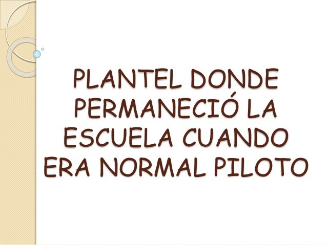 PLANTEL DONDE PERMANECIÓ LA ESCUELA CUANDO ERA NORMAL PILOTO