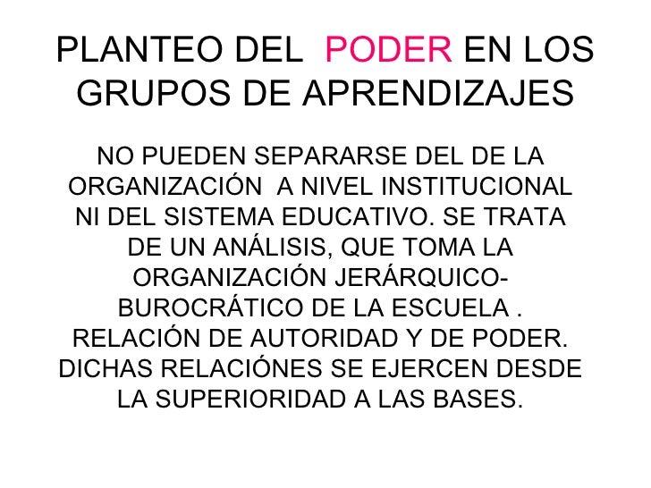 PLANTEO DEL  PODER  EN LOS GRUPOS DE APRENDIZAJES NO PUEDEN SEPARARSE DEL DE LA ORGANIZACIÓN  A NIVEL INSTITUCIONAL NI DEL...