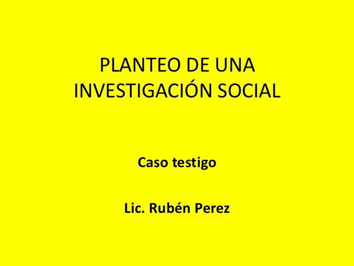 PLANTEO DE UNAINVESTIGACIÓN SOCIAL      Caso testigo    Lic. Rubén Perez