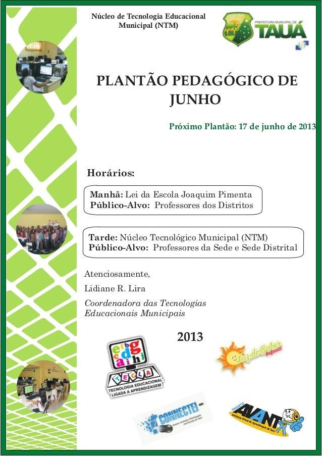 PLANTÃO PEDAGÓGICO DEJUNHO2013Atenciosamente,Lidiane R. LiraCoordenadora das TecnologiasEducacionais MunicipaisHorários:Ma...