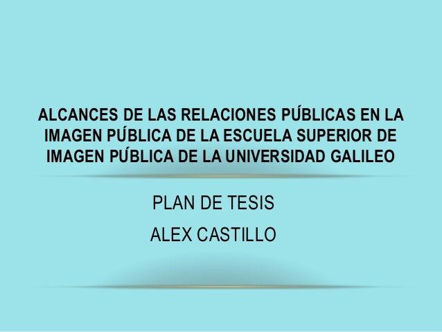 PLAN DE TESIS ALEX CASTILLO ALCANCES DE LAS RELACIONES PÚBLICAS EN LA IMAGEN PÚBLICA DE LA ESCUELA SUPERIOR DE IMAGEN PU...