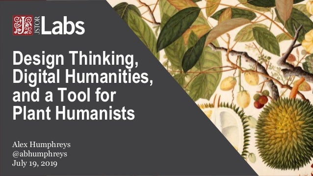 Alex Humphreys @abhumphreys July 19, 2019 Design Thinking, Digital Humanities, and a Tool for Plant Humanists