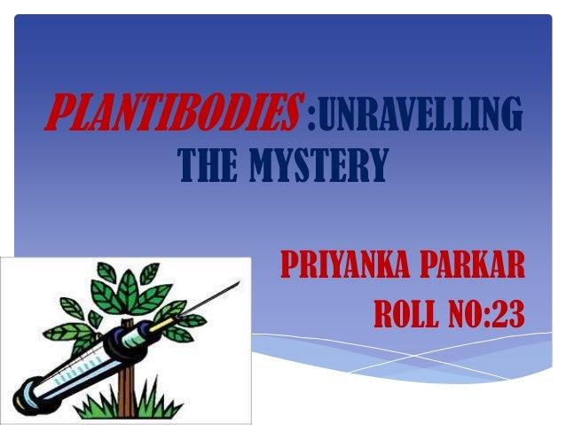 PLANTIBODIES :UNRAVELLING      THE MYSTERY            PRIYANKA PARKAR                  ROLL NO:23