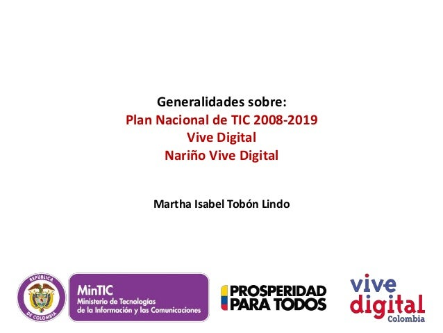 Generalidades sobre:Plan Nacional de TIC 2008-2019          Vive Digital      Nariño Vive Digital    Martha Isabel Tobón L...