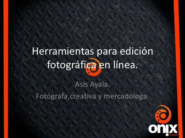 Herramientas para edición   fotográfica en línea.            Asis Ayala.Fotógrafa,creativa y mercadologa.