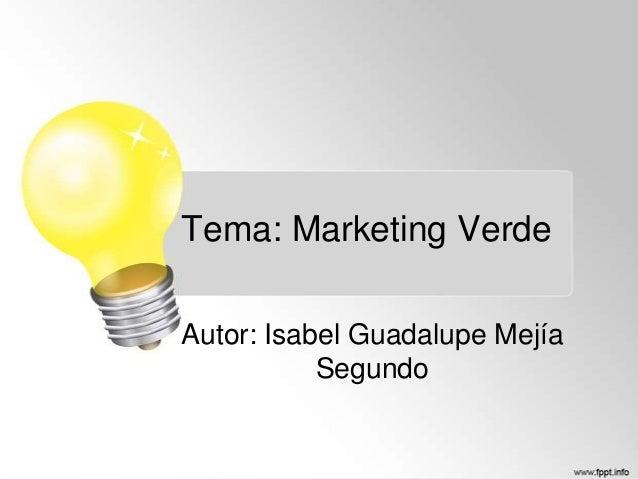 Tema: Marketing Verde Autor: Isabel Guadalupe Mejía Segundo