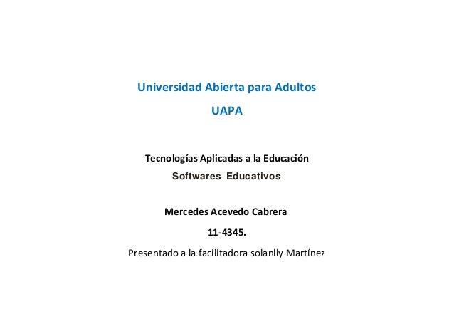 Universidad Abierta para Adultos UAPA Tecnologías Aplicadas a la Educación Softwares Educativos Mercedes Acevedo Cabrera 1...