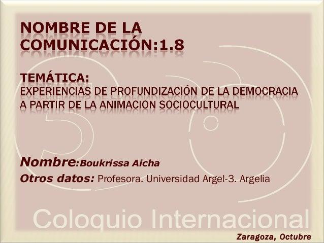 Nombre:Boukrissa Aicha Otros datos: Profesora. Universidad Argel-3. Argelia Zaragoza, Octubre