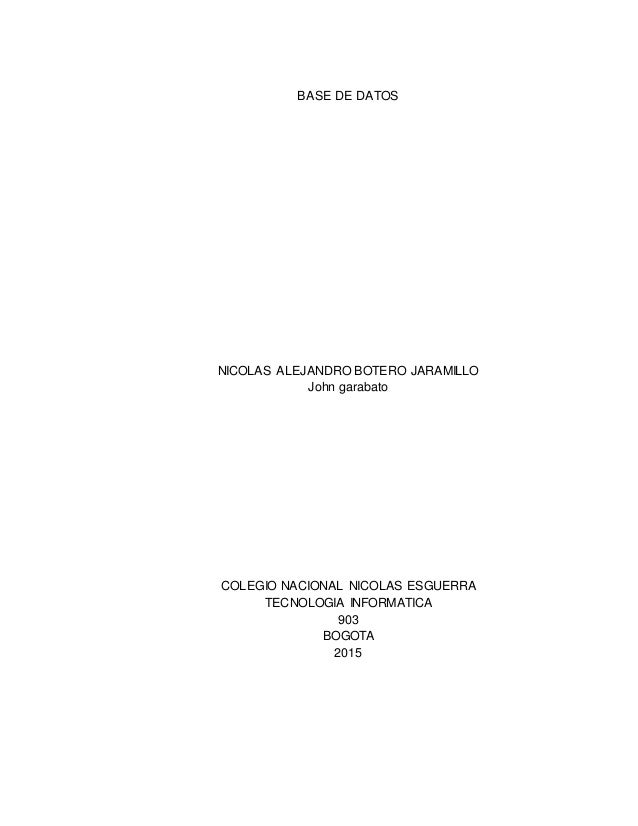 BASE DE DATOS NICOLAS ALEJANDRO BOTERO JARAMILLO John garabato COLEGIO NACIONAL NICOLAS ESGUERRA TECNOLOGIA INFORMATICA 90...