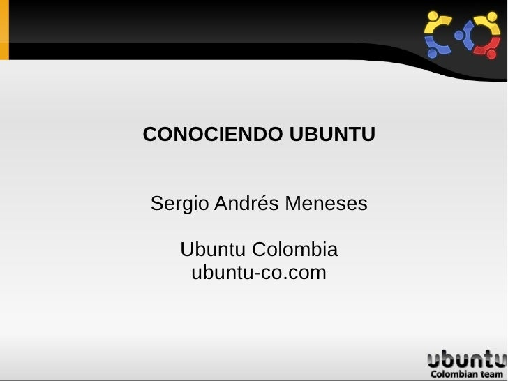 CONOCIENDO UBUNTU   Sergio Andrés Meneses    Ubuntu Colombia    ubuntu-co.com