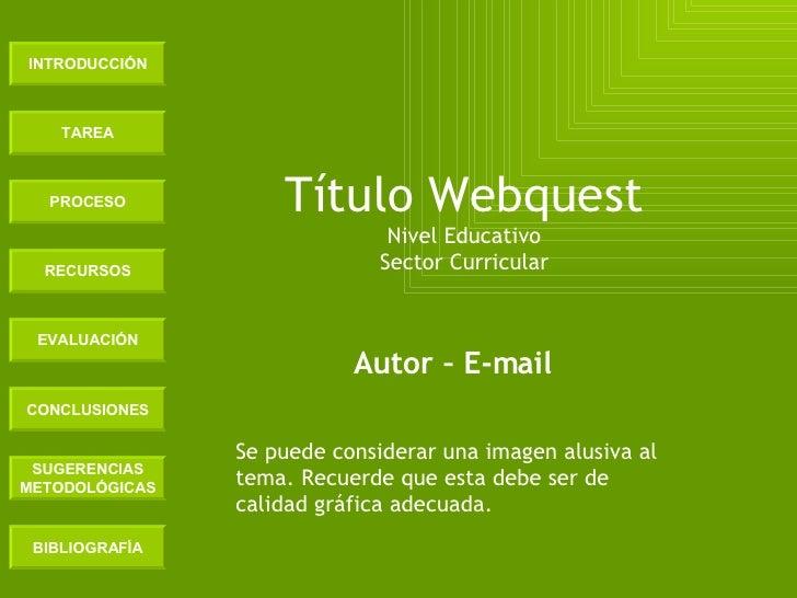 INTRODUCCIÓN TAREA PROCESO RECURSOS EVALUACIÓN CONCLUSIONES BIBLIOGRAFÍA SUGERENCIAS METODOLÓGICAS Título Webquest Nivel E...