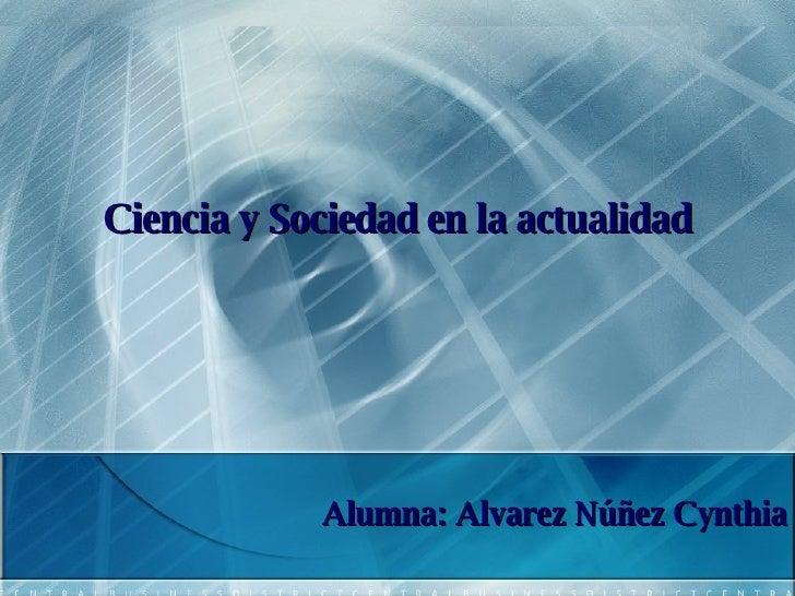 Ciencia y Sociedad en la actualidad Alumna: Alvarez Núñez Cynthia