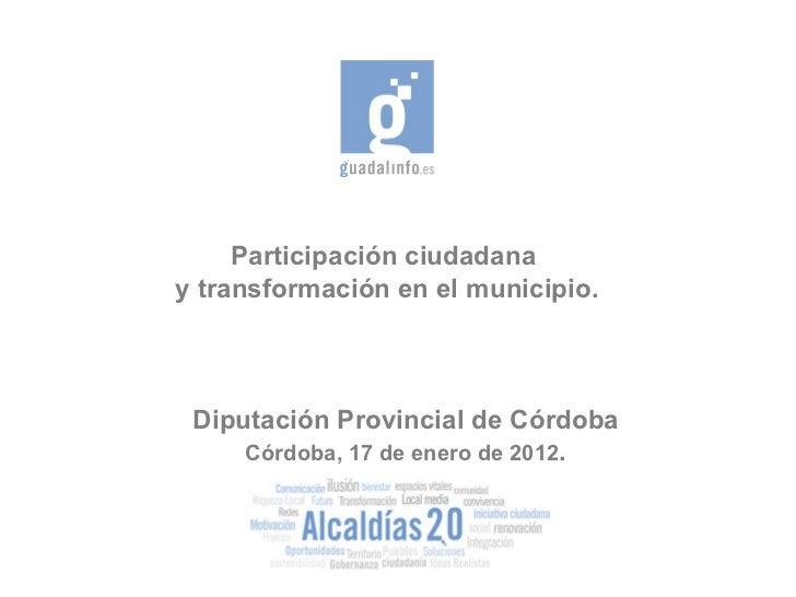 Participación ciudadana  y transformación en el municipio. Diputación Provincial de Córdoba Córdoba, 17 de enero de 2012 .