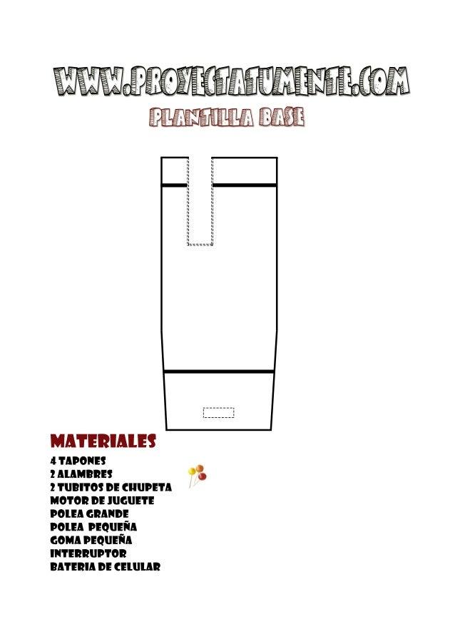 www.proyectatumente.com  PLANTILLA base  Materiales  4 tapones  2 alambres  2 TUBITOS DE CHUPETA  motor de juguete  polea ...