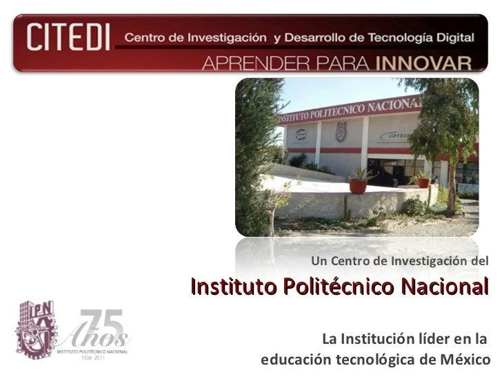 Un Centro de  Investigación  del Instituto Politécnico Nacional La Institución líder en la  educación tecnológica de México