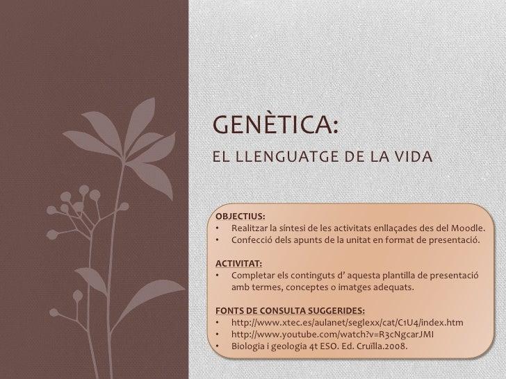 GENÈTICA:EL LLENGUATGE DE LA VIDAOBJECTIUS:• Realitzar la síntesi de les activitats enllaçades des del Moodle.• Confecció ...