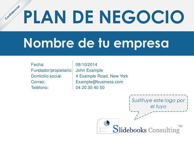 PLAN DE NEGOCIO Nombre de tu empresa Fecha: Fundador/propietario: Domicilio social: Correo: Teléfono: 08/10/2014 John Exam...