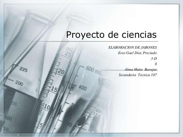 Proyecto de ciencias ELABORACION DE JABONES Eros Gael Diaz Preciado 3-D 8 Alma Maite Barajas Secundaria Tecnica 107