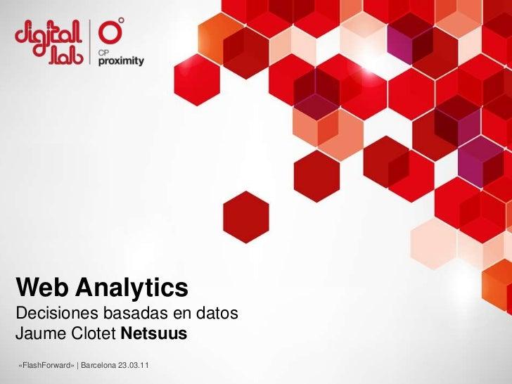 Web Analytics<br />Decisiones basadas en datos<br />Jaume Clotet Netsuus<br />«FlashForward» | Barcelona 23.03.11<br />