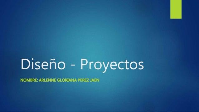 Diseño - Proyectos NOMBRE: ARLENNE GLORIANA PEREZ JAEN