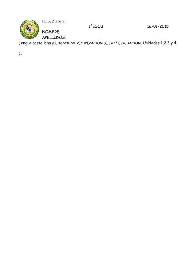 I.E.S. Zurbarán 1ºESO3 16/01/2015 NOMBRE: APELLIDOS: Lengua castellana y Literatura: RECUPERACIÓN DE LA 1ª EVALUACIÓN. Uni...
