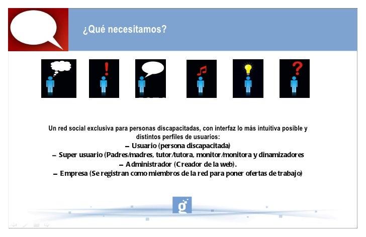 ¿Qué necesitamos? Un red social exclusiva para personas discapacitadas, con interfaz lo más intuitiva posible y distintos ...