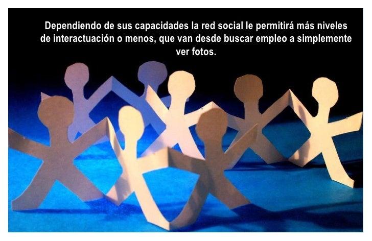 Dependiendo de sus capacidades la red social le permitirá más niveles de interactuación o menos, que van desde buscar empl...