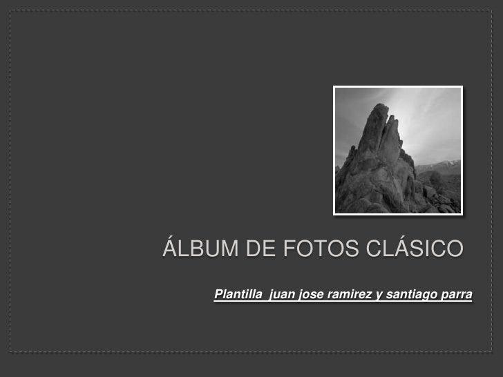 Álbum de fotos clásico<br />Plantilla  juan jose ramirez y santiago parra<br />