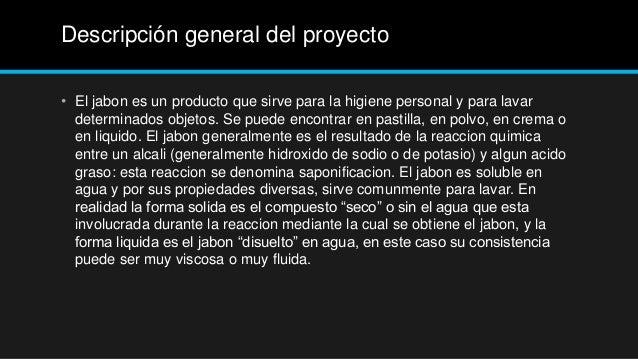 Descripción general del proyecto• El jabon es un producto que sirve para la higiene personal y para lavar  determinados ob...