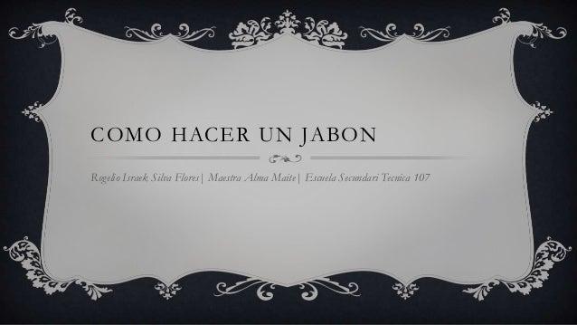 COMO HACER UN JABONRogelio Israek Silva Flores| Maestra Alma Maite| Escuela Secundari Tecnica 107