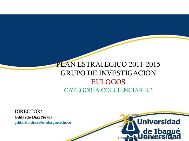 PLAN ESTRATEGICO 2011-2015<br />GRUPO DE INVESTIGACION <br />EULOGOS<br />CATEGORÍA COLCIENCIAS 'C'<br />DIRECTOR:  <br />...