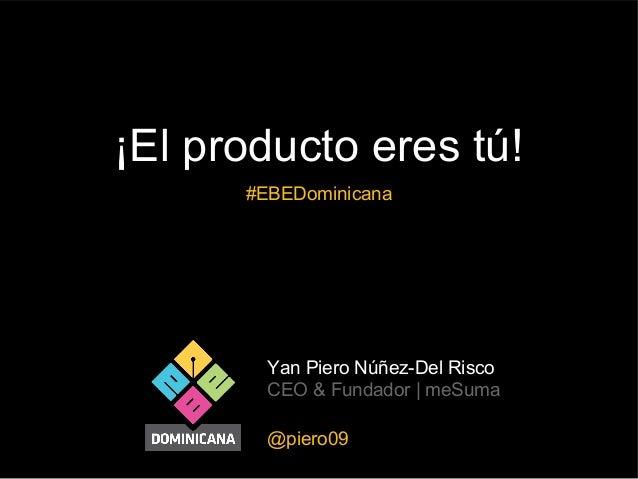 ¡El producto eres tú! #EBEDominicana  Yan Piero Núñez-Del Risco CEO & Fundador | meSuma @piero09