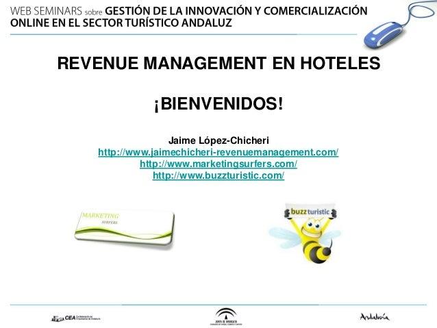 REVENUE MANAGEMENT EN HOTELES ¡BIENVENIDOS! Jaime López-Chicheri http://www.jaimechicheri-revenuemanagement.com/ http://ww...