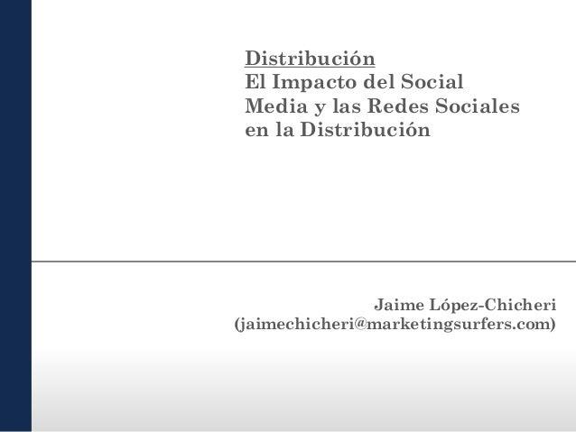 Distribución El Impacto del Social Media y las Redes Sociales en la Distribución  Jaime López-Chicheri (jaimechicheri@mark...