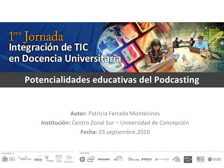 Potencialidades educativas del Podcasting Autor:  Patricia Ferrada Montecinos Institución:  Centro Zonal Sur – Universidad...