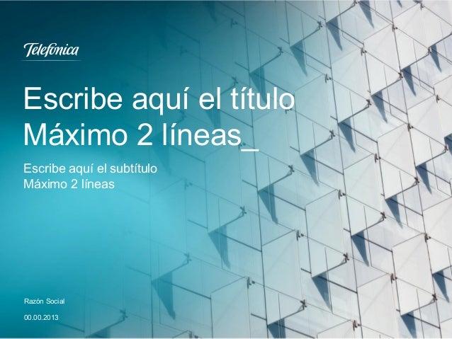 Escribe aquí el título Máximo 2 líneas_ Razón Social 00.00.2013 Escribe aquí el subtítulo Máximo 2 líneas