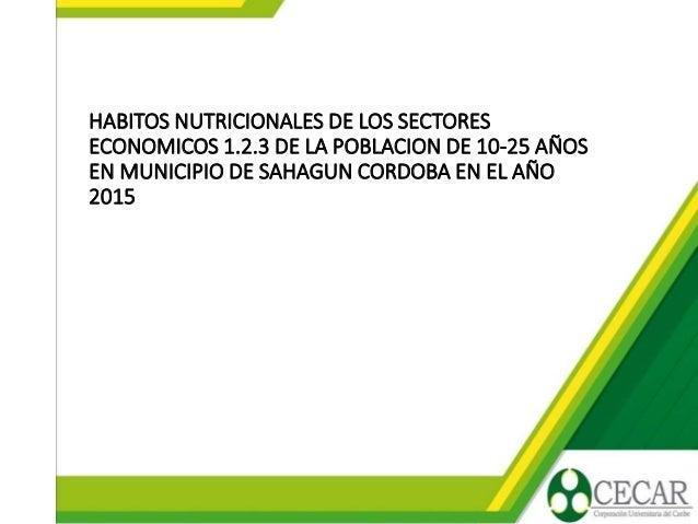 HABITOS NUTRICIONALES DE LOS SECTORES ECONOMICOS 1.2.3 DE LA POBLACION DE 10-25 AÑOS EN MUNICIPIO DE SAHAGUN CORDOBA EN EL...