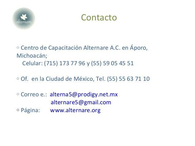 Contacto o Centro de Capacitación Alternare A.C. en Áporo, Michoacán; Celular: (715) 173 77 96 y (55) 59 05 45 51 o Of. en...