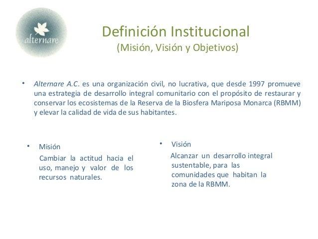 Definición Institucional (Misión, Visión y Objetivos) • Alternare A.C. es una organización civil, no lucrativa, que desde ...