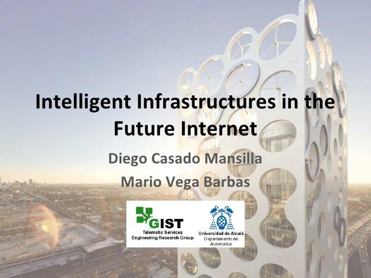 Intelligent Infrastructures in the         Future Internet        Diego Casado Mansilla          Mario Vega Barbas