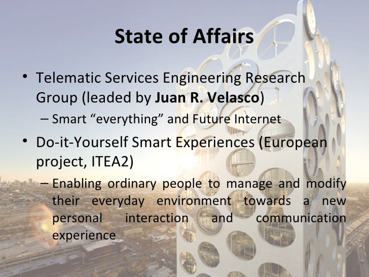 """State of Affairs• Telematic Services Engineering Research  Group (leaded by Juan R. Velasco)  – Smart """"everything"""" and Fut..."""