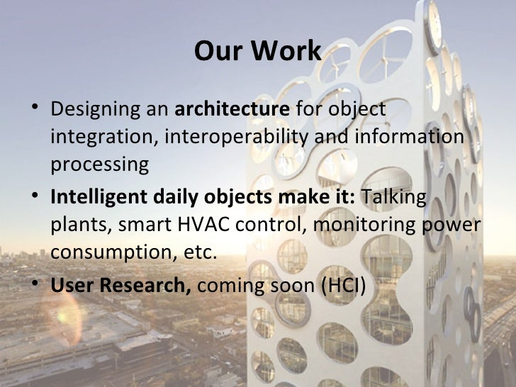 Our Work• Designing an architecture for object  integration, interoperability and information  processing• Intelligent dai...