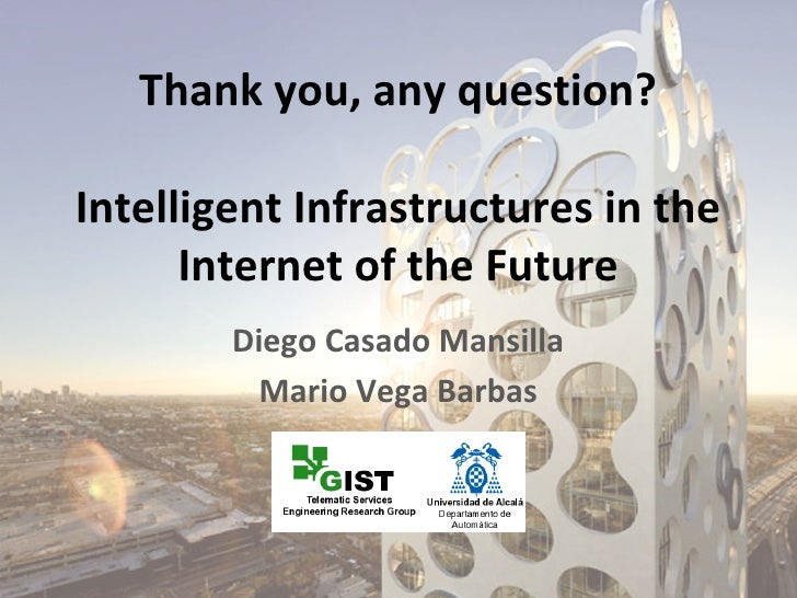 Thank you, any question?Intelligent Infrastructures in the      Internet of the Future        Diego Casado Mansilla       ...
