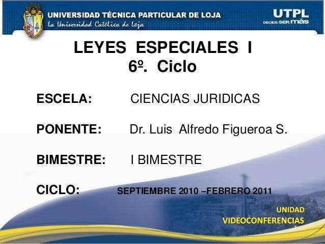 1 LEYES ESPECIALES I 6º. Ciclo ESCELA: CIENCIAS JURIDICAS PONENTE: Dr. Luis Alfredo Figueroa S. BIMESTRE: I BIMESTRE CICLO...